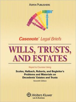 Casenote Legal Briefs: Wills, Trusts, and Estates: Keyed to Scoles, Halbach, Roberts, and Begleiter's Problems and Materials on Decedents' Estates and Trusts