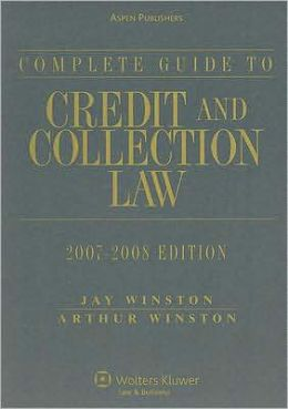Complete Guide to Credit and Collection Law, 2007-2008 Edition