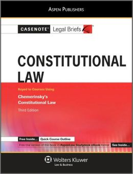Casenote Legal Briefs: Constitutional Law, Keyed to Chemerinsky's Constitutional Law, 3rd Ed.