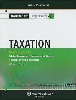 Casenote Legal Briefs: Taxation, Keyed to Klein, Bankman, Shaviro, and Stark's Federal Income Taxation, 15th Ed.