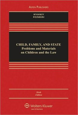 Child, Family, and State: Problems and Materials on Children and the Law, Sixth Edition