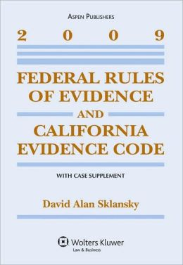 Federal Rules of Evidence and California Evidence Code, with Case Supplement, 2009 Edition