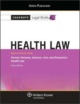 Casenote Legal Briefs: Health Law, Keyed to Furrow, Greaney, Johnson, Jost, and Schwartz's Health Law, 6th Ed.