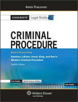 Casenote Legal Briefs: Criminal Procedure, Keyed to Kamisar, LaFave, Israel, King, and Kerr's Modern Criminal Procedure, 12th Ed.