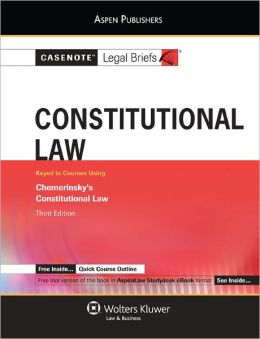 Casenotes Legal Briefs: Constitutional Law, Keyed to Chemerinsky's Constitutional Law, 3rd Ed.