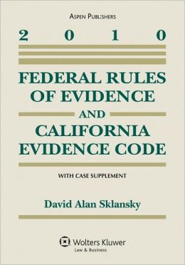 Federal Rules of Evidence and California Evidence Code With Case Supplement 2010 Edition