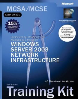 MCSA/MCSE (Exam 70-291): Implementing, Managing, and Maintaining a Microsoft Windows Server 2003 Network Infrastructure (MCSE Self-Paced Training Kit Series)