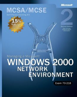 MCSA/MCSE Self-Paced Training Kit (Exam 70-218): Managing a Microsoft® Windows® 2000 Network Environment, Second Edition
