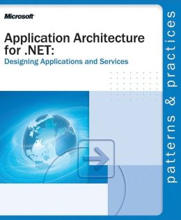 Application Architecture for .Net: Designing Applications and Services (Patterns & Practices Series)