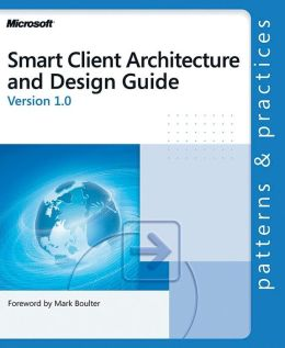 Smart Client Architecture and Design Guide Version 1.0: Patterns and Practices
