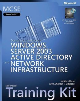 MCSE Exam 70-297: Designing a Microsoft Windows Server 2003 Active Directory and Network Infracture: Self-Paced Training Kit