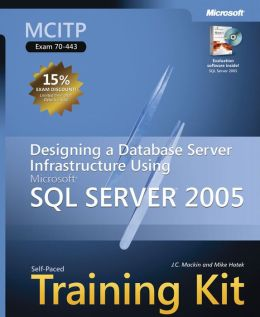 MCITP Self-Paced Training Kit (Exam 70-443): Designing a Database Server Infrastructure Using Microsoft SQL Server(TM) 2005