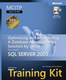 MCITP Self-Paced Training Kit (Exam 70-444): Optimizing and Maintaining a Database Administration Solution Using Microsoft SQL Server 2005