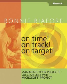 On Time! On Track! On Target!: Managing Your Projects Successfully with Microsoft Project