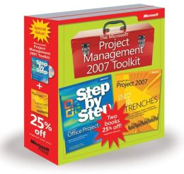 The Microsoft Project Management 2007 Toolkit: Microsoft Office Project 2007 Step by Step and In the Trenches with Microsoft Office Project 2007