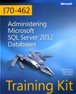Training Kit Exam 70-462: Administering Microsoft SQL Server 2012 Databases