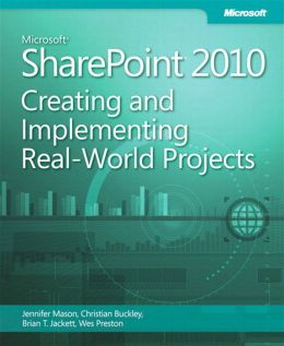 Microsoft SharePoint 2010: Creating and Implementing Real World Projects