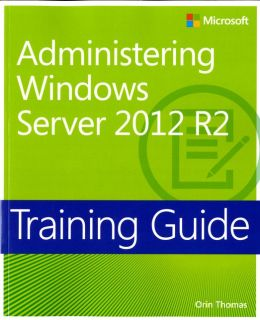 Training Guide: Administering Windows Server 2012 R2