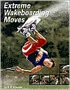 Extreme Wakeboarding Moves (Behind the Moves Ser.)