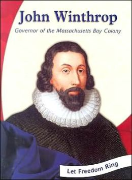 Let Freedom Ring!: John Winthrop: Governor of the Massachusetts Bay Colony