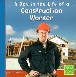 A Day in the Life of a Construction Worker (Community Helpers at Work Series)