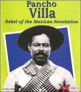 Pancho Villa: Rebel of the Mexican Revolution