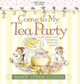 Come to My Tea Party: Fun and Friendship for Young Ladies