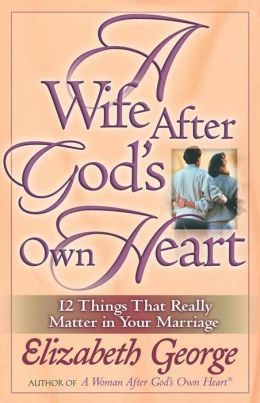 A Wife After God's Own Heart: 12 Things That Really Matter in Your Marriage