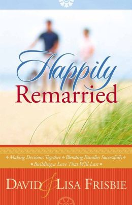 Happily Remarried: *Making Decisions Together *Blending Families Successfully* Building a Love That Will Last