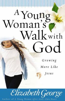A Young Woman's Walk with God: Growing More Like Jesus Elizabeth George