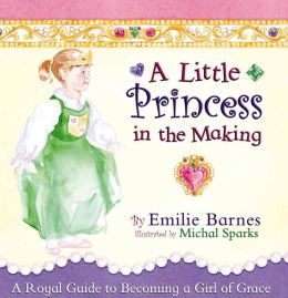 A Little Princess in the Making: A Royal Guide to Becoming a Girl of Grace