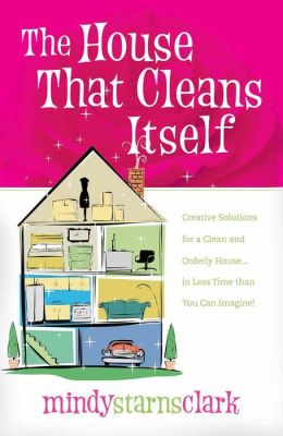 The House That Cleans Itself: Creative Solutions for a Clean and Orderly House in Less Time than You Can Imagine!