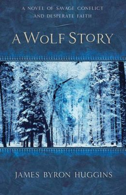 A Wolf Story: A Novel of Savage Conflict and Desperate Faith