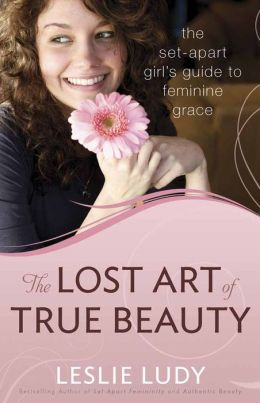 The Lost Art of True Beauty: The Set-Apart Girl's Guide to Feminine Grace