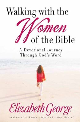 Walking with the Women of the Bible: A Devotional Journey Through God's Word Elizabeth George