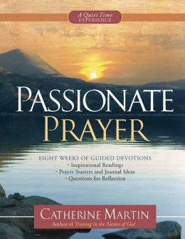 Passionate Prayer--A Quiet Time Experience: Eight Weeks of Guided Devotions: *Inspirational Readings *Prayer Starters and Journal Ideas *Questions for Reflection