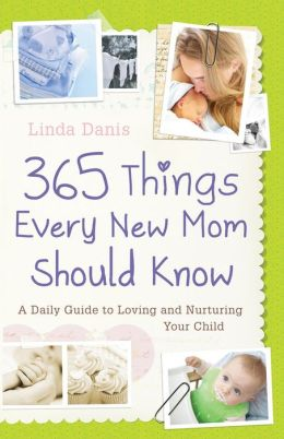 365 Things Every New Mom Should Know: A Daily Guide to Loving and Nurturing Your Child