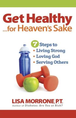 Get Healthy, for Heaven's Sake: 7 Steps to Living Strong, Loving God, and Serving Others