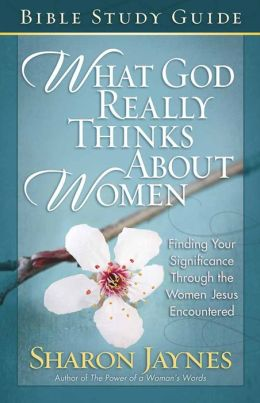 What God Really Thinks About Women Bible Study Guide: Finding Your Significance Through the Women Jesus Encountered