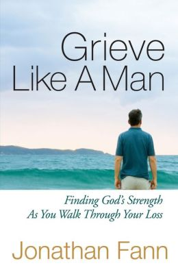 Grieve Like A Man: Finding God's Strength As You Walk Through Your Loss