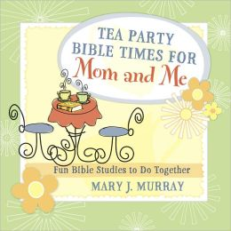Tea Party Bible Times for Mom and Me: Fun Bible Studies to Do Together