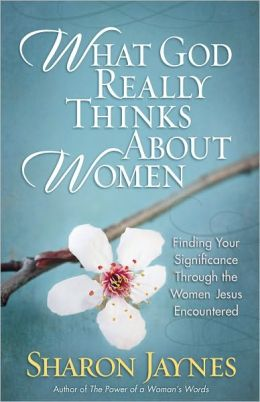 What God Really Thinks About Women: Finding Your Significance Through the Women Jesus Encountered