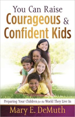 You Can Raise Courageous and Confident Kids: Preparing Your Children for the World They Live In