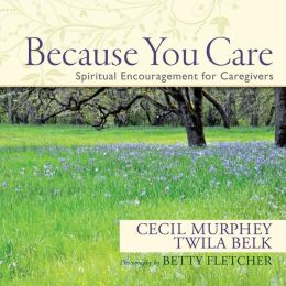 Because You Care: Spiritual Encouragement for Caregivers Cecil Murphey, Twila Belk and Betty Fletcher