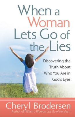 When a Woman Lets Go of the Lies: Discovering the Truth About Who You Are in God's Eyes Cheryl Brodersen