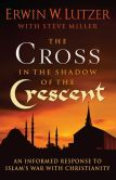 Book Cover Image. Title: The Cross in the Shadow of the Crescent:  An Informed Response to Islam?s War with Christianity, Author: Erwin W. Lutzer