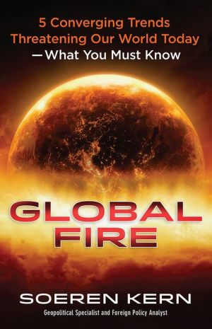 Global Fire: 5 Converging Trends Threatening Our World Today--What You Must Know