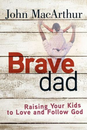 Brave Dad: Raising Your Kids to Love and Follow God