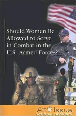 Should Women Be Allowed to Serve in Combat in the U. S. Armed Forces?