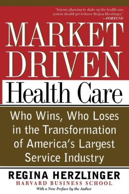 Market-Driven Health Care: Who Wins, Who Loses in the Transformation of America's Largest Service Industry